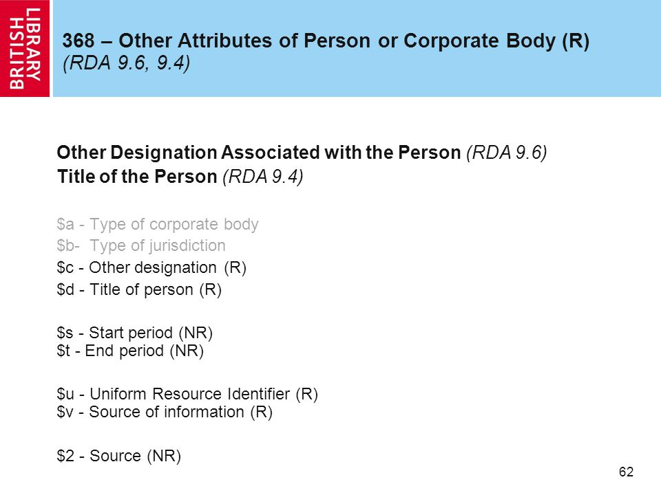 62 368 – Other Attributes of Person or Corporate Body (R) (RDA 9.6, 9.4) Other Designation Associated with the Person (RDA 9.6) Title of the Person (RDA 9.4) $a - Type of corporate body $b- Type of jurisdiction $c - Other designation (R) $d - Title of person (R) $s - Start period (NR) $t - End period (NR) $u - Uniform Resource Identifier (R) $v - Source of information (R) $2 - Source (NR)