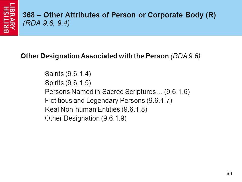 63 368 – Other Attributes of Person or Corporate Body (R) (RDA 9.6, 9.4) Other Designation Associated with the Person (RDA 9.6) Saints (9.6.1.4) Spirits (9.6.1.5) Persons Named in Sacred Scriptures… (9.6.1.6) Fictitious and Legendary Persons (9.6.1.7) Real Non-human Entities (9.6.1.8) Other Designation (9.6.1.9)