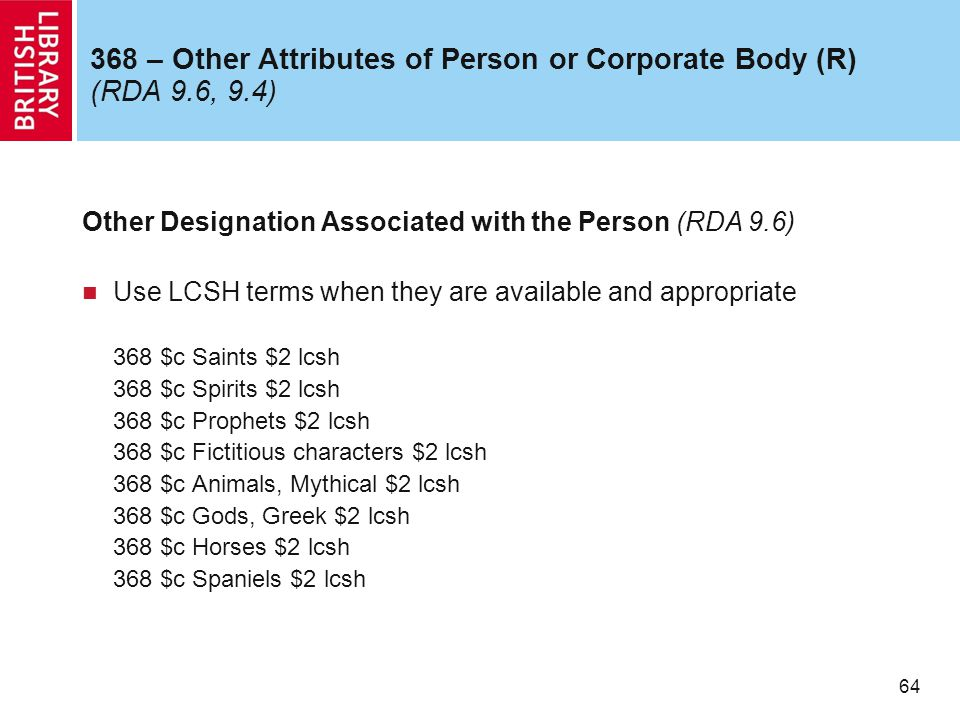 64 368 – Other Attributes of Person or Corporate Body (R) (RDA 9.6, 9.4) Other Designation Associated with the Person (RDA 9.6) Use LCSH terms when they are available and appropriate 368 $c Saints $2 lcsh 368 $c Spirits $2 lcsh 368 $c Prophets $2 lcsh 368 $c Fictitious characters $2 lcsh 368 $c Animals, Mythical $2 lcsh 368 $c Gods, Greek $2 lcsh 368 $c Horses $2 lcsh 368 $c Spaniels $2 lcsh