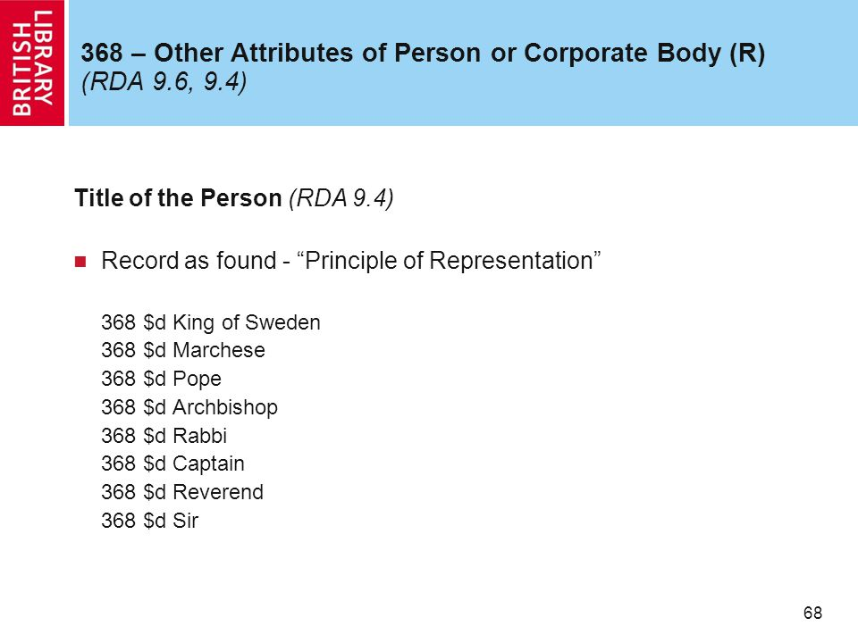 68 368 – Other Attributes of Person or Corporate Body (R) (RDA 9.6, 9.4) Title of the Person (RDA 9.4) Record as found - Principle of Representation 368 $d King of Sweden 368 $d Marchese 368 $d Pope 368 $d Archbishop 368 $d Rabbi 368 $d Captain 368 $d Reverend 368 $d Sir