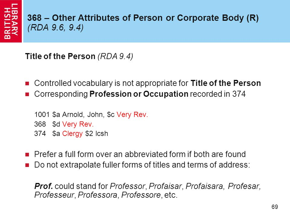 69 368 – Other Attributes of Person or Corporate Body (R) (RDA 9.6, 9.4) Title of the Person (RDA 9.4) Controlled vocabulary is not appropriate for Title of the Person Corresponding Profession or Occupation recorded in 374 1001 $a Arnold, John, $c Very Rev.