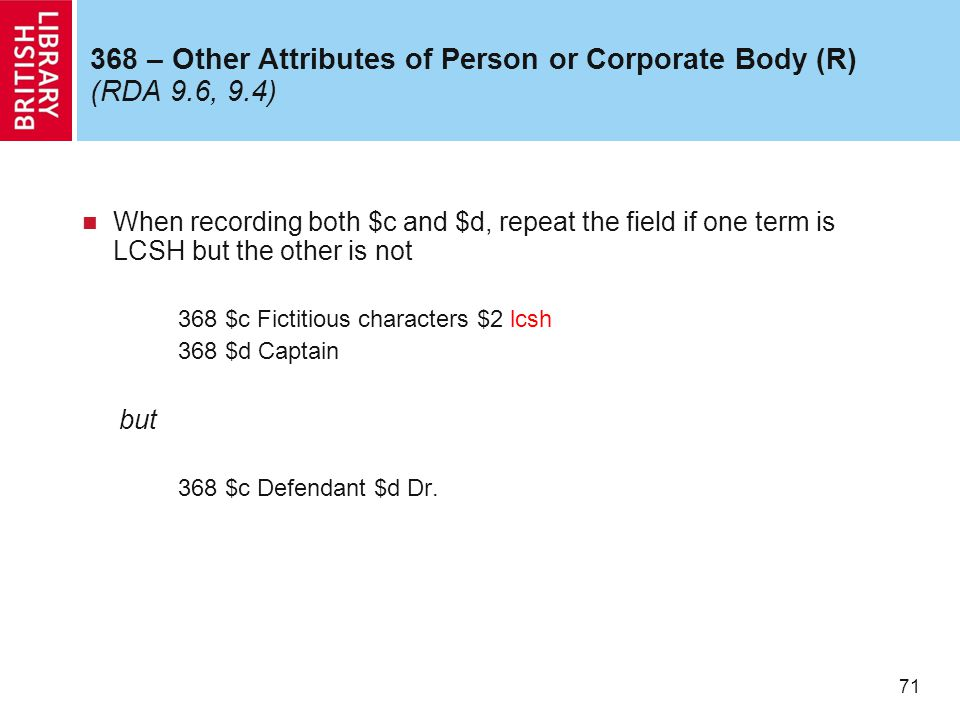 71 368 – Other Attributes of Person or Corporate Body (R) (RDA 9.6, 9.4) When recording both $c and $d, repeat the field if one term is LCSH but the other is not 368 $c Fictitious characters $2 lcsh 368 $d Captain but 368 $c Defendant $d Dr.