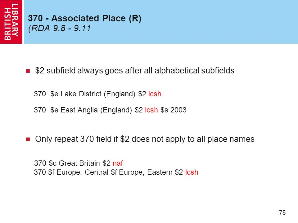 75 370 - Associated Place (R) (RDA 9.8 - 9.11 $2 subfield always goes after all alphabetical subfields 370 $e Lake District (England) $2 lcsh 370 $e East Anglia (England) $2 lcsh $s 2003 Only repeat 370 field if $2 does not apply to all place names 370 $c Great Britain $2 naf 370 $f Europe, Central $f Europe, Eastern $2 lcsh