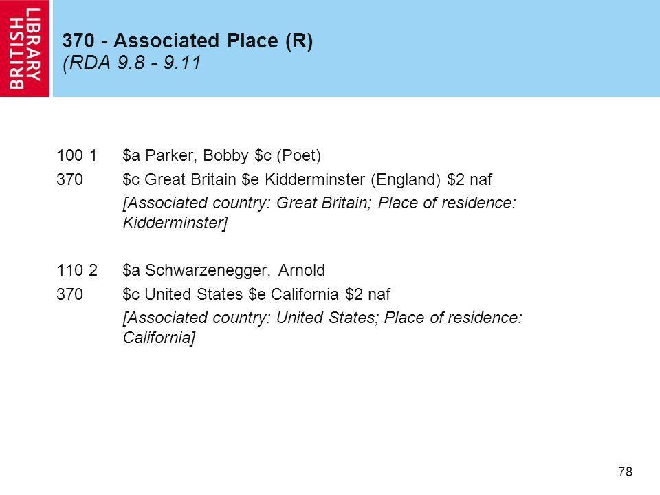 78 370 - Associated Place (R) (RDA 9.8 - 9.11 100 1$a Parker, Bobby $c (Poet) 370$c Great Britain $e Kidderminster (England) $2 naf [Associated countr