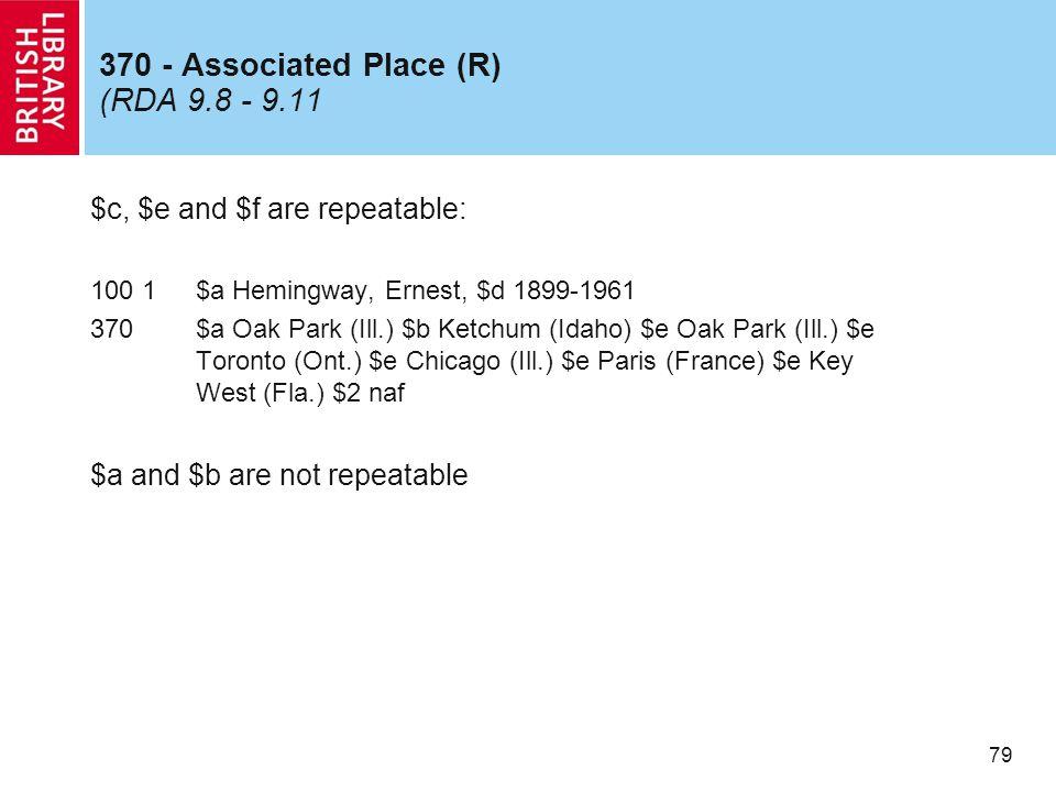 79 370 - Associated Place (R) (RDA 9.8 - 9.11 $c, $e and $f are repeatable: 100 1$a Hemingway, Ernest, $d 1899-1961 370$a Oak Park (Ill.) $b Ketchum (Idaho) $e Oak Park (Ill.) $e Toronto (Ont.) $e Chicago (Ill.) $e Paris (France) $e Key West (Fla.) $2 naf $a and $b are not repeatable