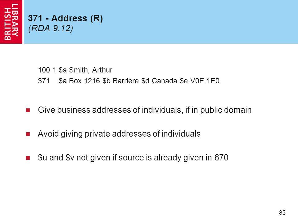 83 371 - Address (R) (RDA 9.12) 100 1 $a Smith, Arthur 371 $a Box 1216 $b Barrière $d Canada $e V0E 1E0 Give business addresses of individuals, if in