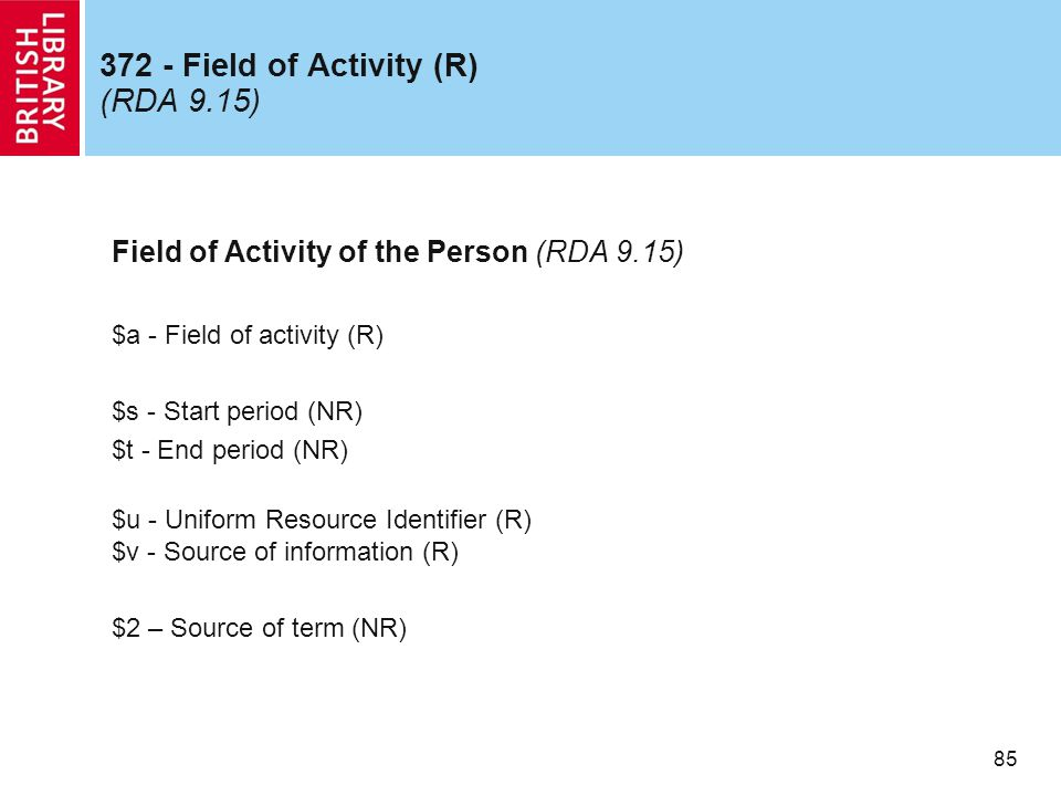 85 372 - Field of Activity (R) (RDA 9.15) Field of Activity of the Person (RDA 9.15) $a - Field of activity (R) $s - Start period (NR) $t - End period (NR) $u - Uniform Resource Identifier (R) $v - Source of information (R) $2 – Source of term (NR)