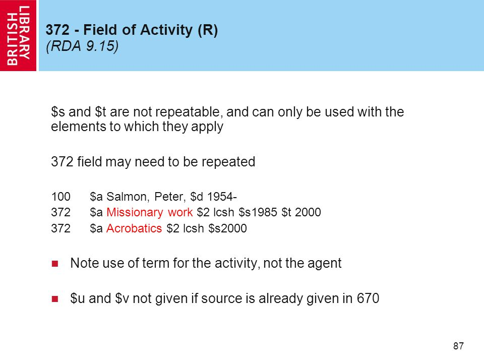 87 372 - Field of Activity (R) (RDA 9.15) $s and $t are not repeatable, and can only be used with the elements to which they apply 372 field may need