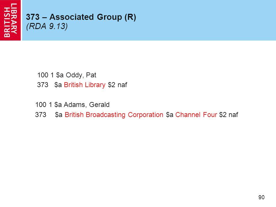 90 373 – Associated Group (R) (RDA 9.13) 100 1 $a Oddy, Pat 373 $a British Library $2 naf 100 1 $a Adams, Gerald 373 $a British Broadcasting Corporation $a Channel Four $2 naf