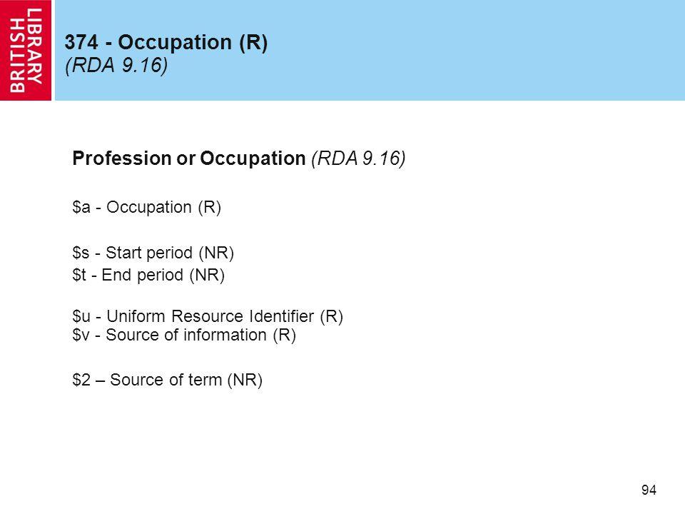 94 374 - Occupation (R) (RDA 9.16) Profession or Occupation (RDA 9.16) $a - Occupation (R) $s - Start period (NR) $t - End period (NR) $u - Uniform Resource Identifier (R) $v - Source of information (R) $2 – Source of term (NR)