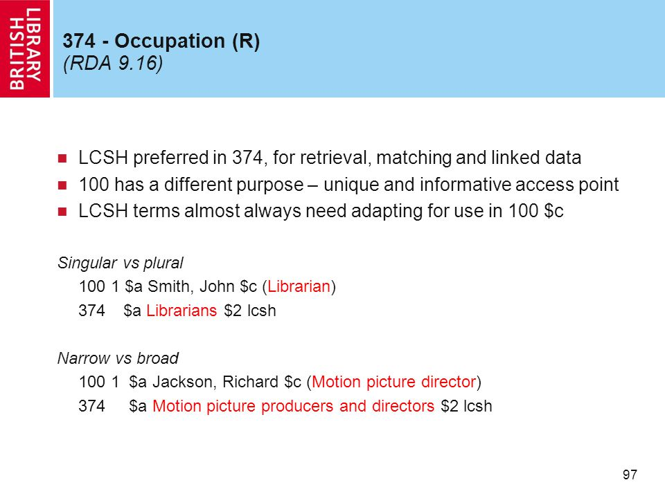 97 374 - Occupation (R) (RDA 9.16) LCSH preferred in 374, for retrieval, matching and linked data 100 has a different purpose – unique and informative