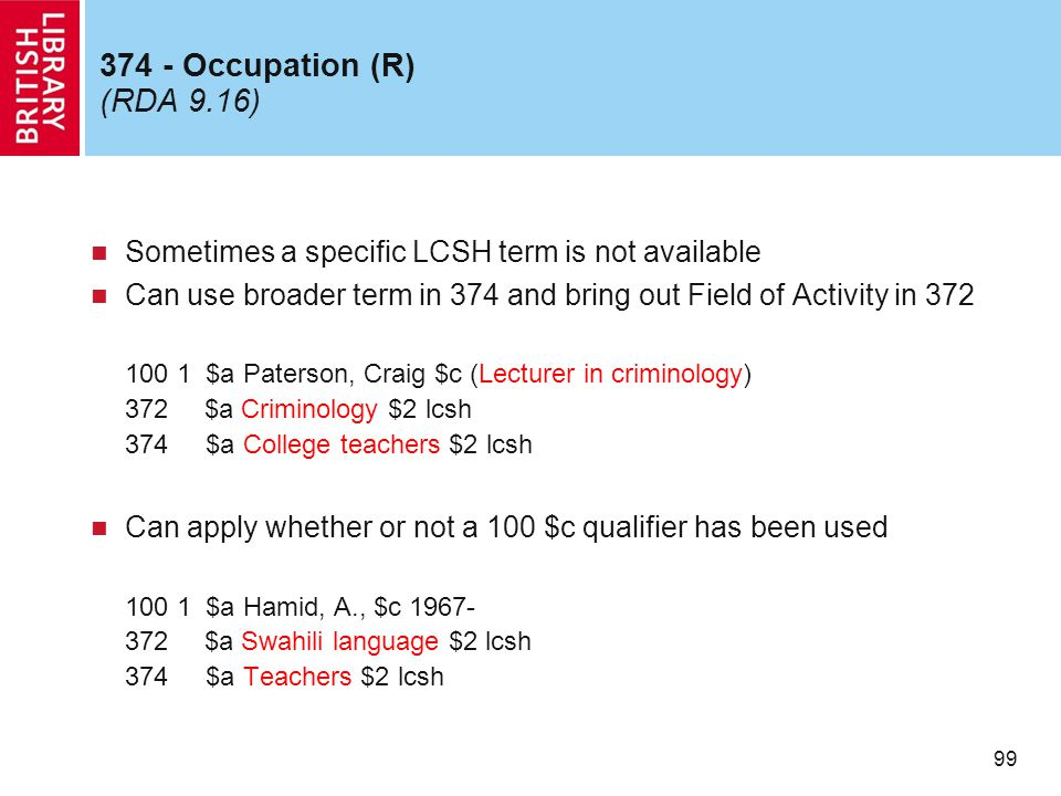 99 374 - Occupation (R) (RDA 9.16) Sometimes a specific LCSH term is not available Can use broader term in 374 and bring out Field of Activity in 372 100 1 $a Paterson, Craig $c (Lecturer in criminology) 372 $a Criminology $2 lcsh 374 $a College teachers $2 lcsh Can apply whether or not a 100 $c qualifier has been used 100 1 $a Hamid, A., $c 1967- 372 $a Swahili language $2 lcsh 374 $a Teachers $2 lcsh