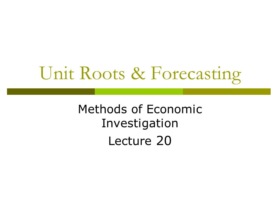Unit Roots & Forecasting Methods of Economic Investigation Lecture 20