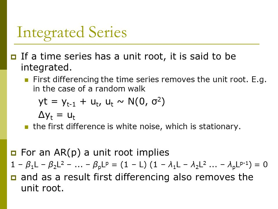 Integrated Series  If a time series has a unit root, it is said to be integrated. First differencing the time series removes the unit root. E.g. in t
