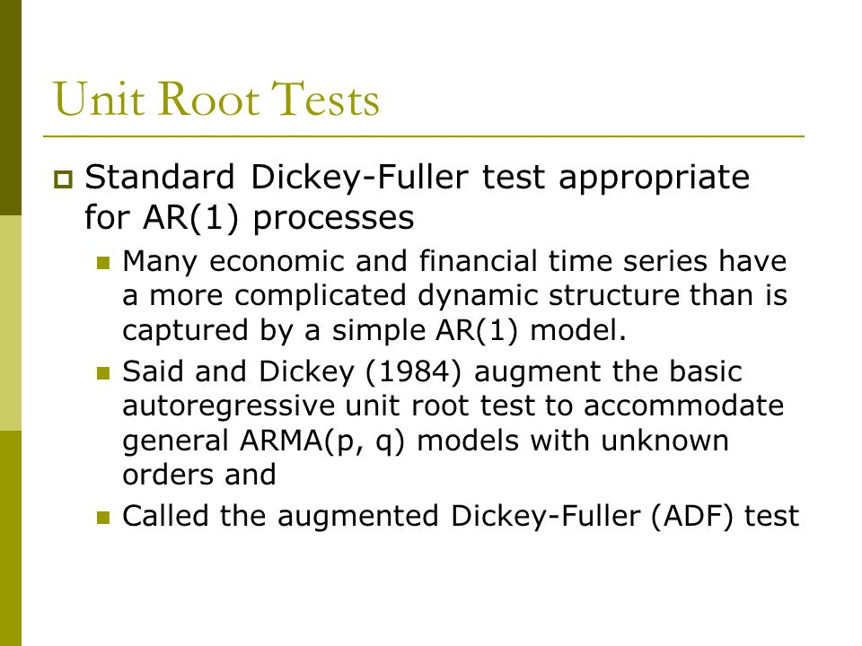 Unit Root Tests  Standard Dickey-Fuller test appropriate for AR(1) processes Many economic and financial time series have a more complicated dynamic