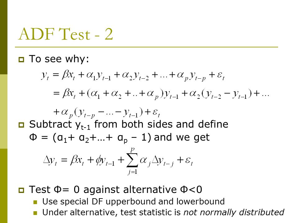 ADF Test - 2  To see why:  Subtract y t-1 from both sides and define Φ = (α 1 + α 2 +…+ α p – 1) and we get  Test Φ= 0 against alternative Φ<0 Use