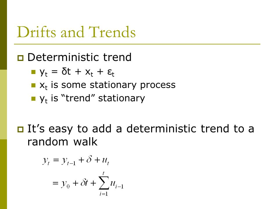 "Drifts and Trends  Deterministic trend y t = δt + x t + ε t x t is some stationary process y t is ""trend"" stationary  It's easy to add a determinist"