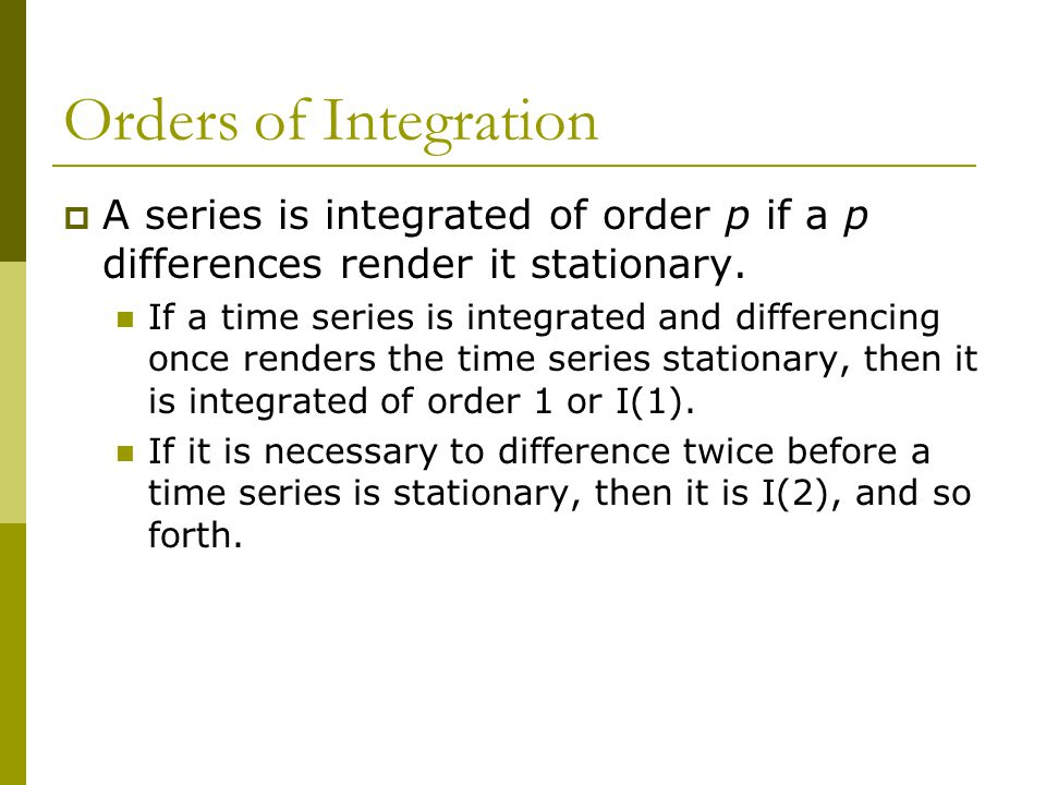 Orders of Integration  A series is integrated of order p if a p differences render it stationary. If a time series is integrated and differencing onc