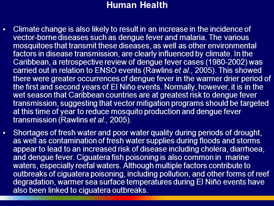 Human Health Climate change is also likely to result in an increase in the incidence of vector-borne diseases such as dengue fever and malaria. The va
