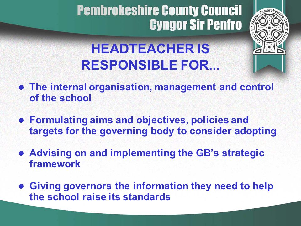 HEADTEACHER IS RESPONSIBLE FOR... The internal organisation, management and control of the school Formulating aims and objectives, policies and target