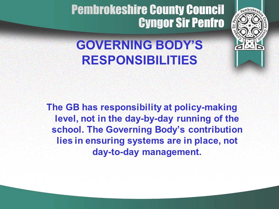 GOVERNING BODY'S RESPONSIBILITIES The GB has responsibility at policy-making level, not in the day-by-day running of the school. The Governing Body's