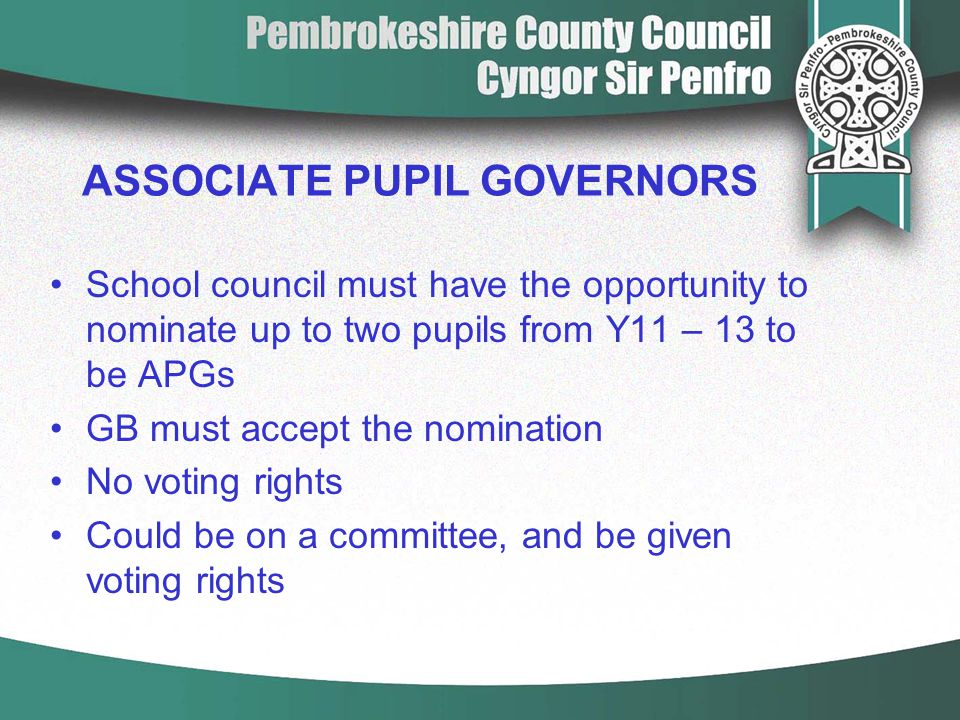 ASSOCIATE PUPIL GOVERNORS School council must have the opportunity to nominate up to two pupils from Y11 – 13 to be APGs GB must accept the nomination