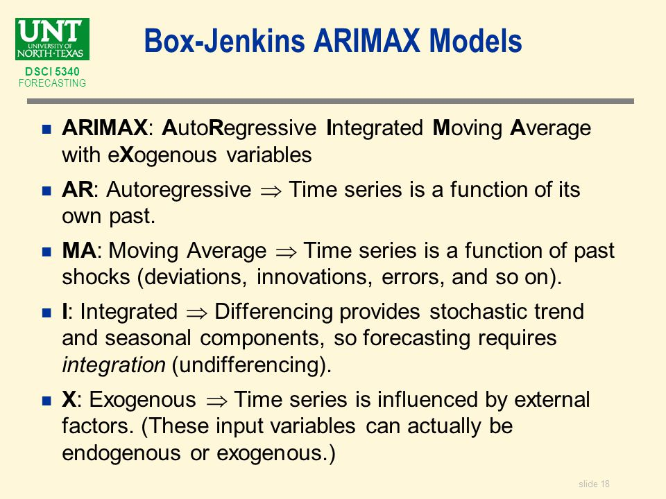 slide 18 DSCI 5340 FORECASTING Box-Jenkins ARIMAX Models n ARIMAX: AutoRegressive Integrated Moving Average with eXogenous variables n AR: Autoregressive  Time series is a function of its own past.
