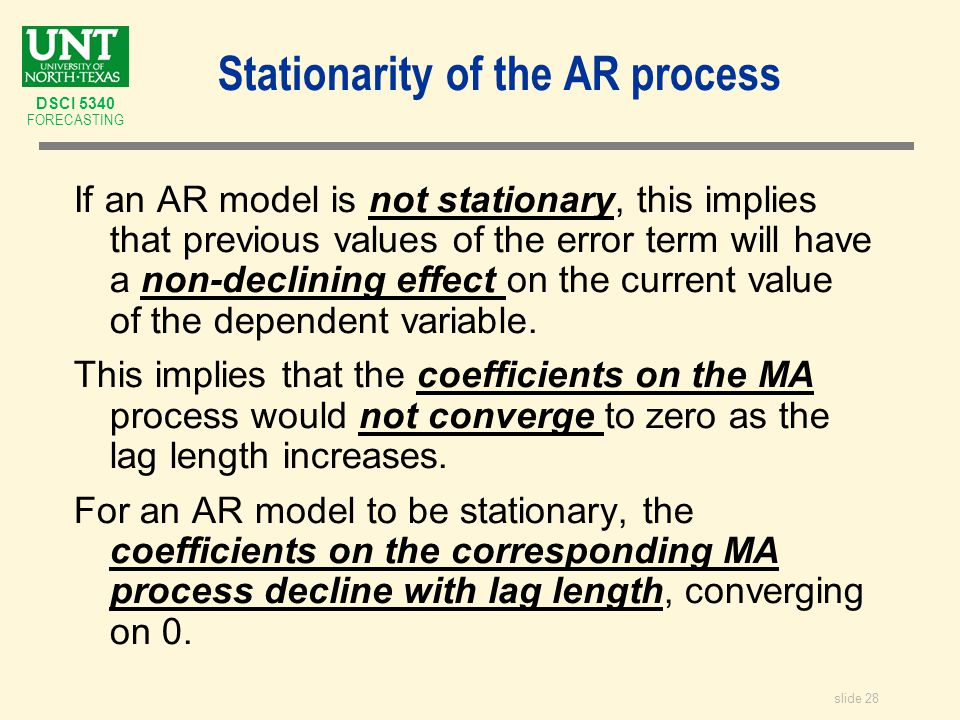slide 28 DSCI 5340 FORECASTING Stationarity of the AR process If an AR model is not stationary, this implies that previous values of the error term will have a non-declining effect on the current value of the dependent variable.