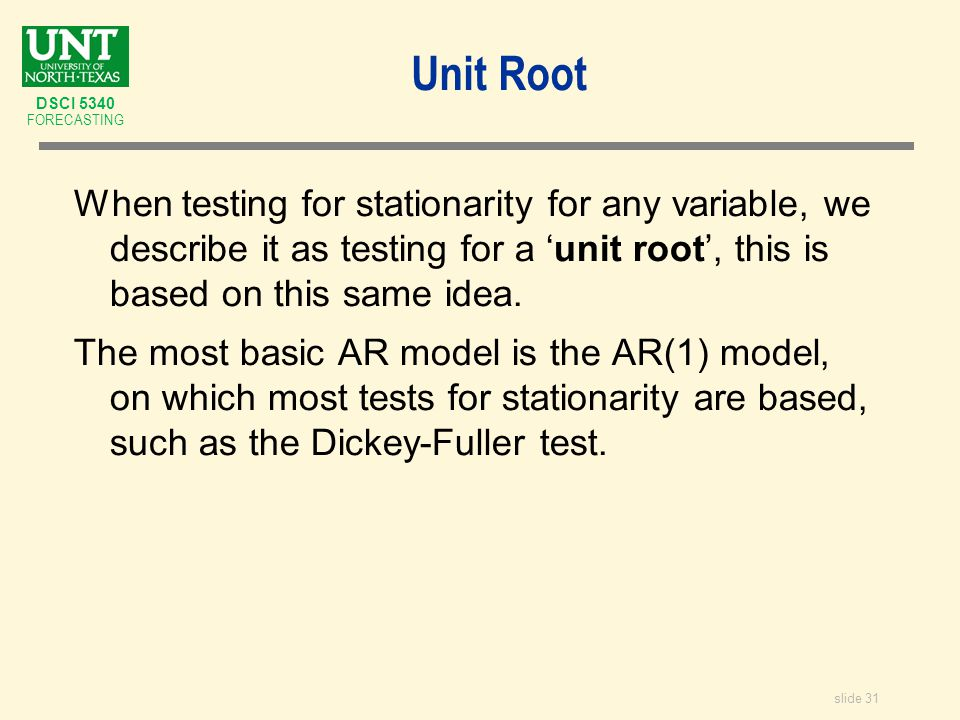 slide 31 DSCI 5340 FORECASTING Unit Root When testing for stationarity for any variable, we describe it as testing for a 'unit root', this is based on this same idea.