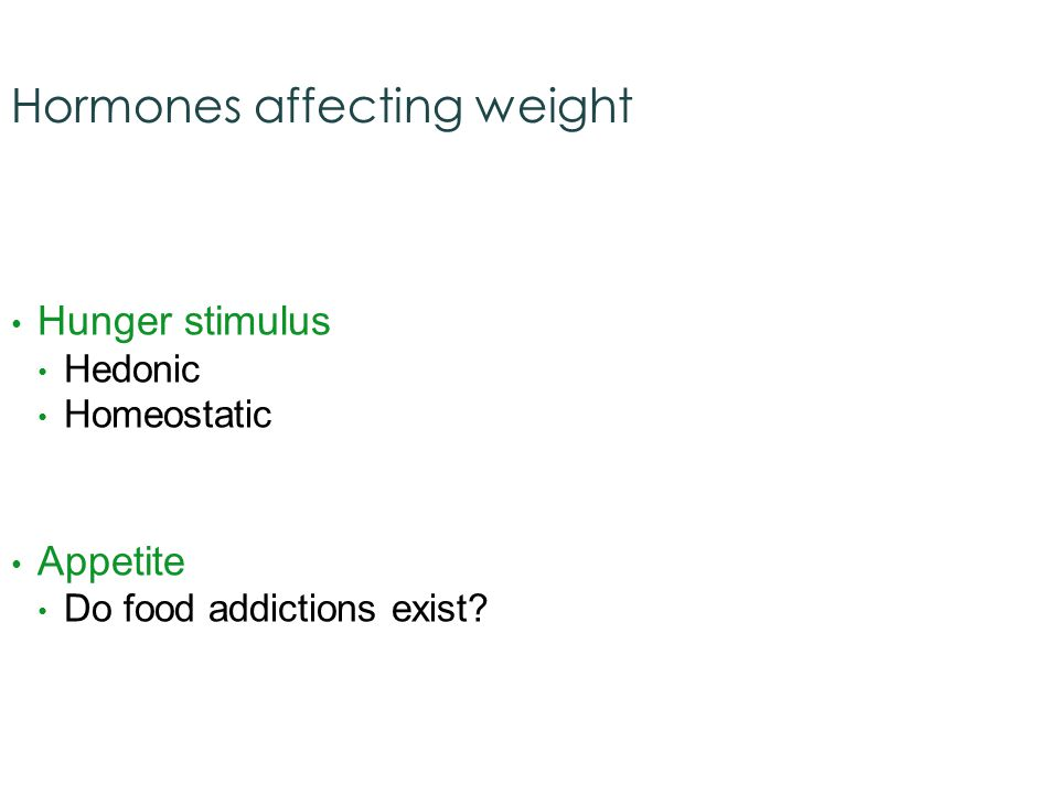 Hormones affecting weight Hunger stimulus Hedonic Homeostatic Appetite Do food addictions exist