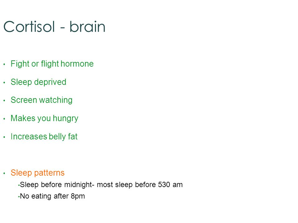 Cortisol - brain Fight or flight hormone Sleep deprived Screen watching Makes you hungry Increases belly fat Sleep patterns Sleep before midnight- most sleep before 530 am No eating after 8pm