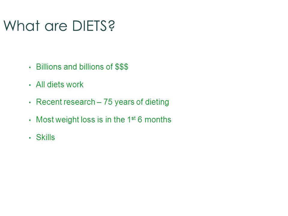 What are DIETS? Billions and billions of $$$ All diets work Recent research – 75 years of dieting Most weight loss is in the 1 st 6 months Skills