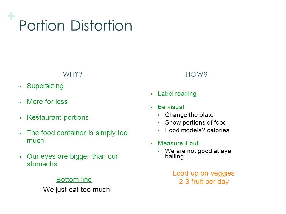 + Portion Distortion Supersizing More for less Restaurant portions The food container is simply too much Our eyes are bigger than our stomachs Bottom line We just eat too much.