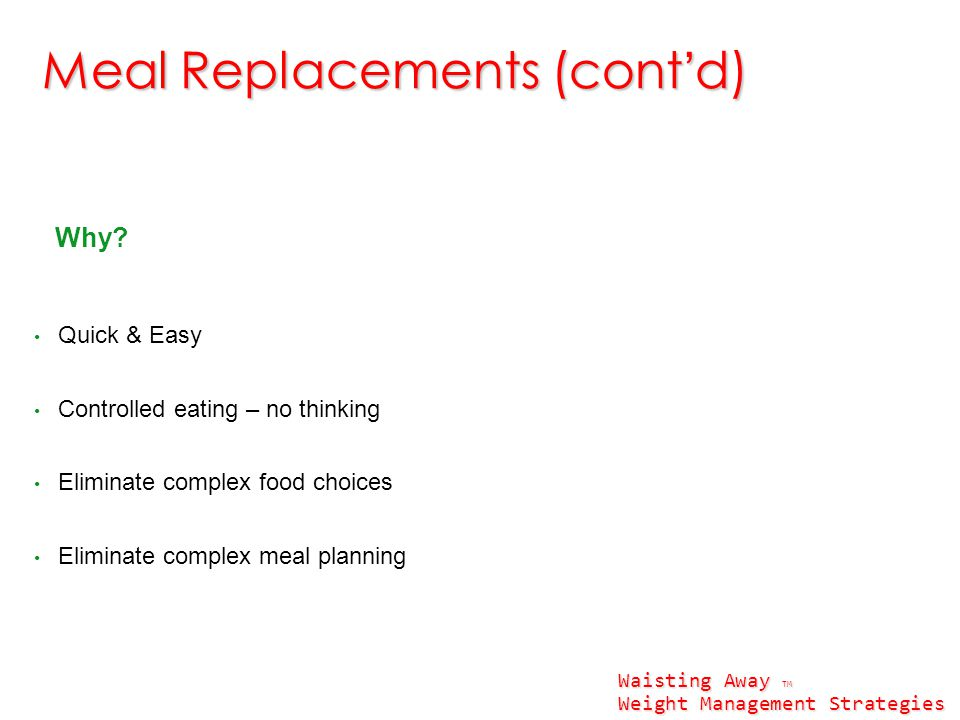 Why? Quick & Easy Controlled eating – no thinking Eliminate complex food choices Eliminate complex meal planning Meal Replacements (cont'd) Waisting A