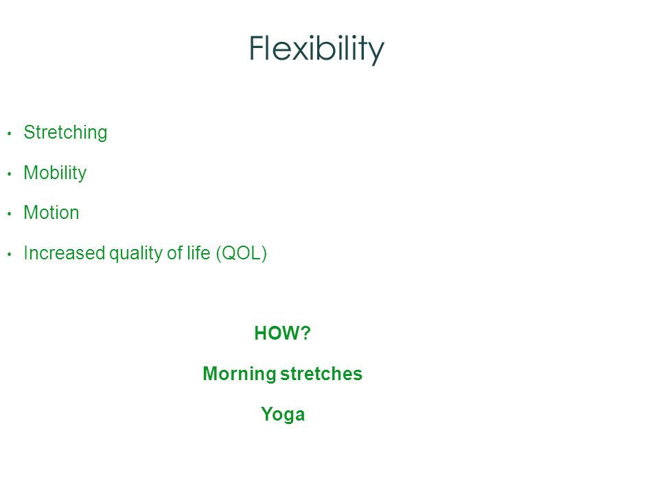 Flexibility Stretching Mobility Motion Increased quality of life (QOL) HOW Morning stretches Yoga