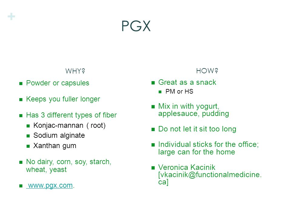 + PGX Powder or capsules Keeps you fuller longer Has 3 different types of fiber Konjac-mannan ( root) Sodium alginate Xanthan gum No dairy, corn, soy, starch, wheat, yeast www.pgx.com.