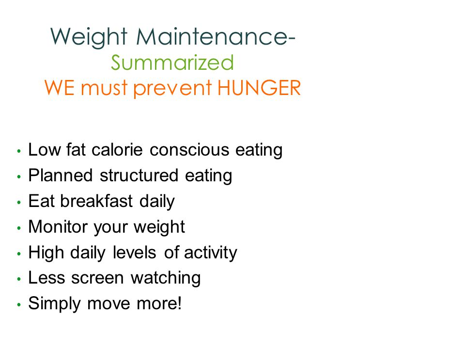 Weight Maintenance- Summarized WE must prevent HUNGER Low fat calorie conscious eating Planned structured eating Eat breakfast daily Monitor your weight High daily levels of activity Less screen watching Simply move more!