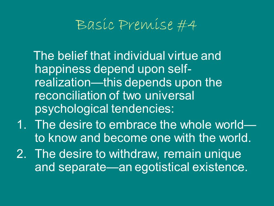 Basic Premise #4 The belief that individual virtue and happiness depend upon self- realization—this depends upon the reconciliation of two universal psychological tendencies: 1.The desire to embrace the whole world— to know and become one with the world.