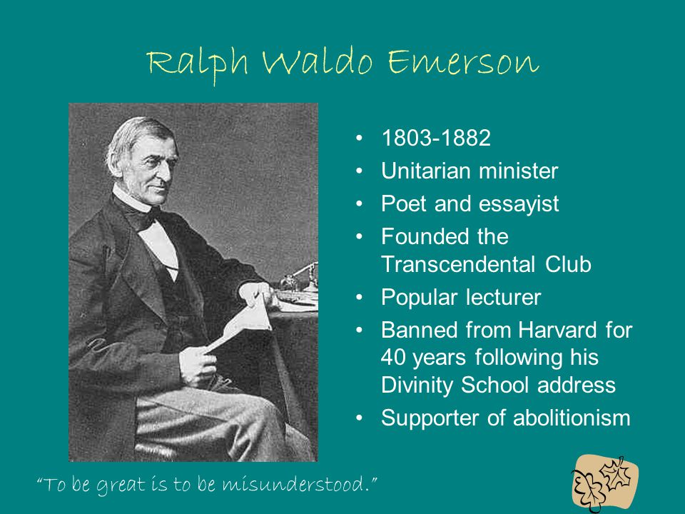 Ralph Waldo Emerson 1803-1882 Unitarian minister Poet and essayist Founded the Transcendental Club Popular lecturer Banned from Harvard for 40 years following his Divinity School address Supporter of abolitionism To be great is to be misunderstood.