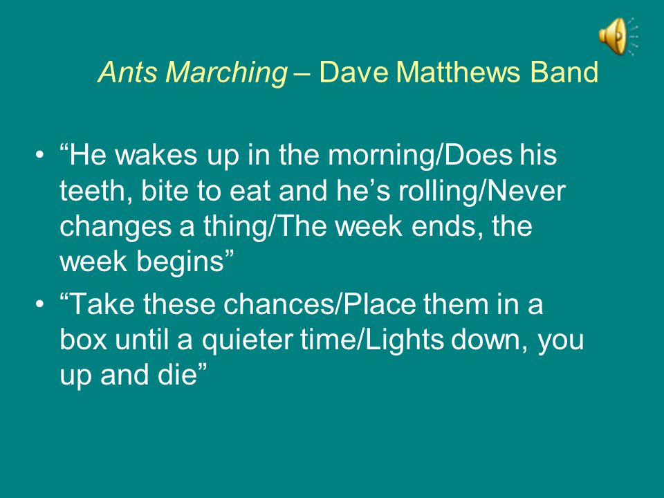 Ants Marching – Dave Matthews Band He wakes up in the morning/Does his teeth, bite to eat and he's rolling/Never changes a thing/The week ends, the week begins Take these chances/Place them in a box until a quieter time/Lights down, you up and die