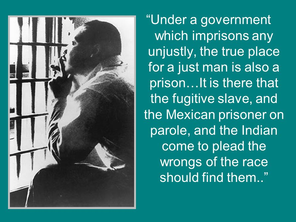 Under a government which imprisons any unjustly, the true place for a just man is also a prison…It is there that the fugitive slave, and the Mexican prisoner on parole, and the Indian come to plead the wrongs of the race should find them..