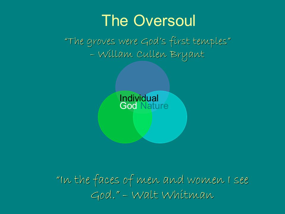 The Oversoul Nature Individual God In the faces of men and women I see God. – Walt Whitman The groves were God's first temples – Willam Cullen Bryant