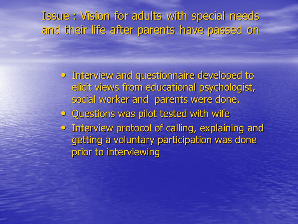 Issue : Vision for adults with special needs and their life after parents have passed on Interview and questionnaire developed to elicit views from educational psychologist, social worker and parents were done.