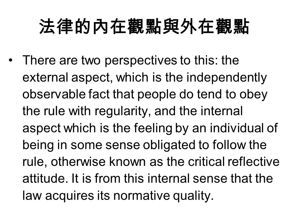 法律的內在觀點與外在觀點 There are two perspectives to this: the external aspect, which is the independently observable fact that people do tend to obey the rule with regularity, and the internal aspect which is the feeling by an individual of being in some sense obligated to follow the rule, otherwise known as the critical reflective attitude.