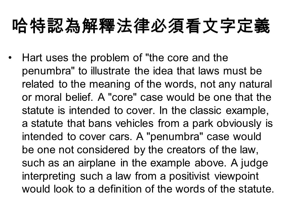 哈特認為解釋法律必須看文字定義 Hart uses the problem of the core and the penumbra to illustrate the idea that laws must be related to the meaning of the words, not any natural or moral belief.