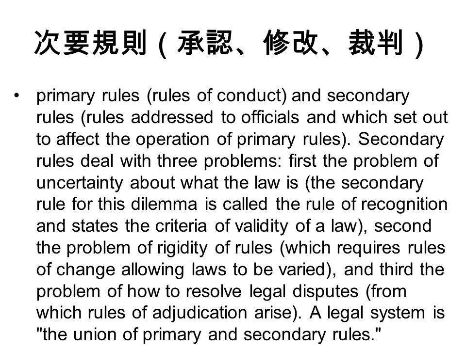 次要規則(承認、修改、裁判) primary rules (rules of conduct) and secondary rules (rules addressed to officials and which set out to affect the operation of primary rules).