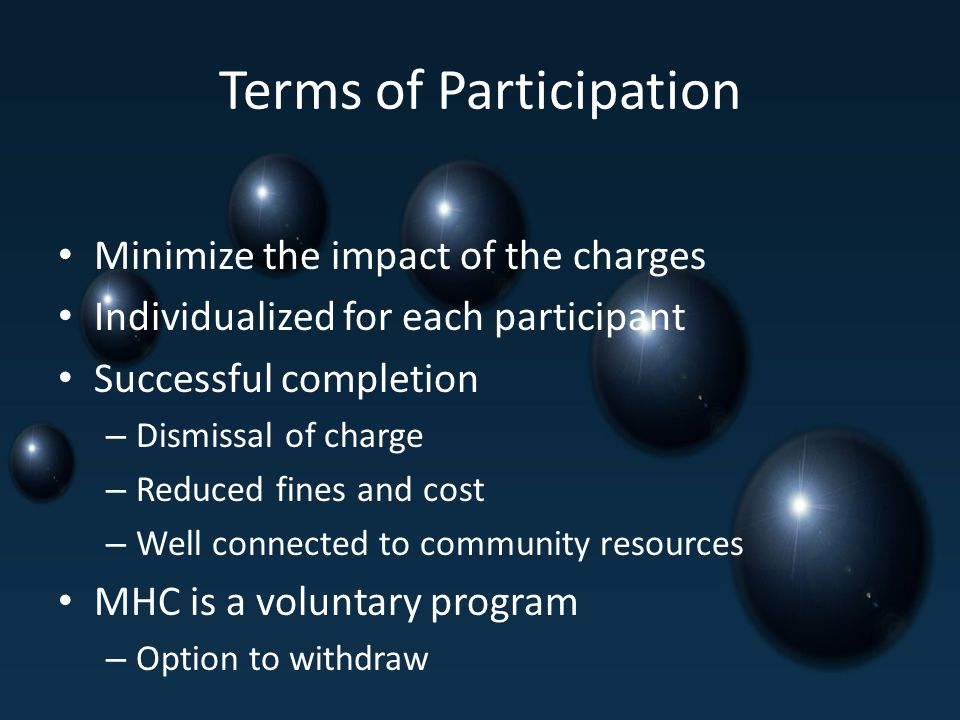 Terms of Participation Minimize the impact of the charges Individualized for each participant Successful completion – Dismissal of charge – Reduced fines and cost – Well connected to community resources MHC is a voluntary program – Option to withdraw