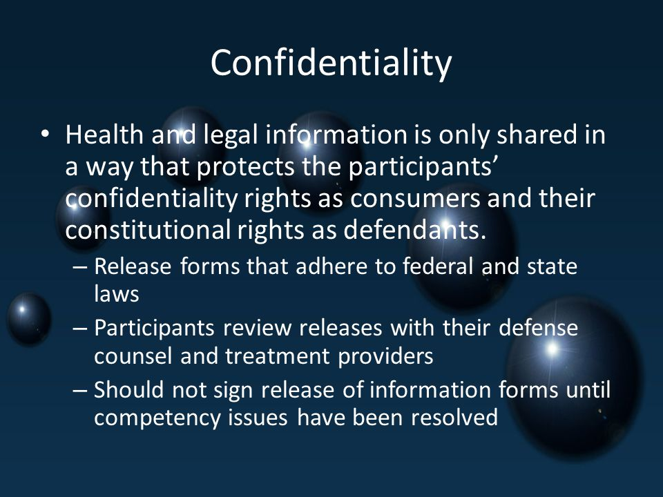 Confidentiality Health and legal information is only shared in a way that protects the participants' confidentiality rights as consumers and their constitutional rights as defendants.