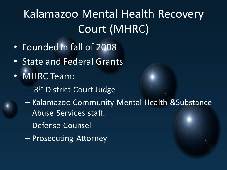 Kalamazoo Mental Health Recovery Court (MHRC) Founded in fall of 2008 State and Federal Grants MHRC Team: – 8 th District Court Judge – Kalamazoo Community Mental Health &Substance Abuse Services staff.