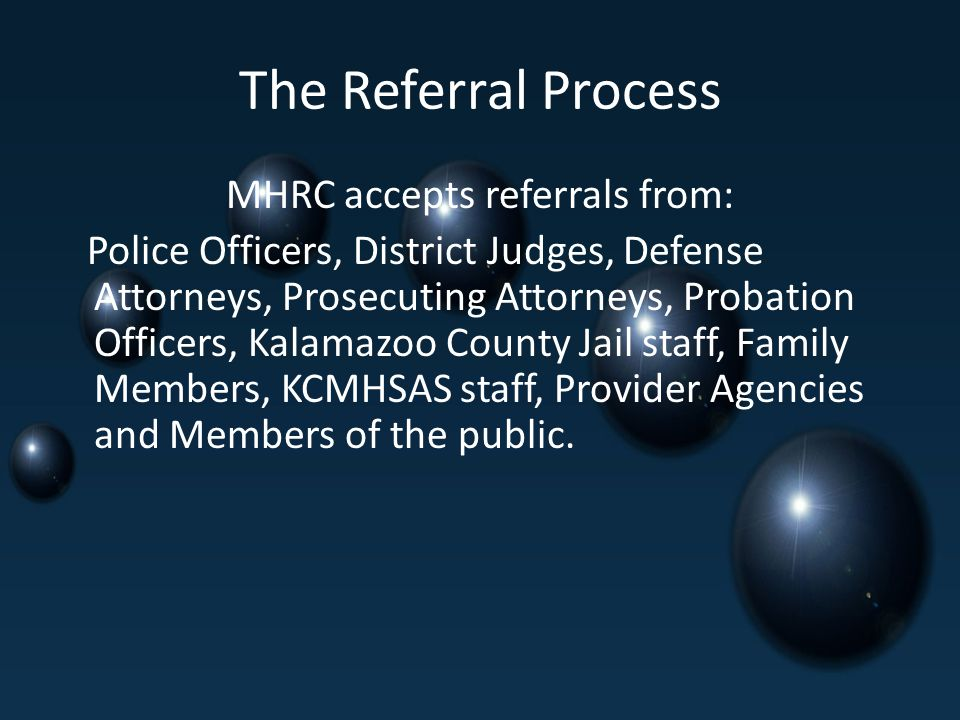 The Referral Process MHRC accepts referrals from: Police Officers, District Judges, Defense Attorneys, Prosecuting Attorneys, Probation Officers, Kalamazoo County Jail staff, Family Members, KCMHSAS staff, Provider Agencies and Members of the public.